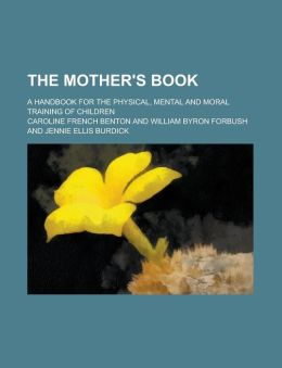 The mother's book; a handbook for the physical, mental and moral training of children