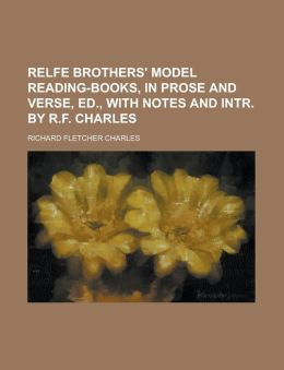 Relfe brothers' model reading-books, in prose and verse, ed., with notes and intr. by R.F. Charles