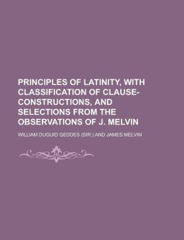 Principles of Latinity, with classification of clause-constructions, and selections from the observations of J. Melvin