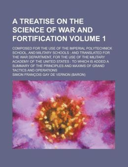 A treatise on the science of war and fortification; composed for the use of the Imperial Polytechnick School, and military schools ; and translated for the War Department, for the use of the Military Academy of the United States Volume 1