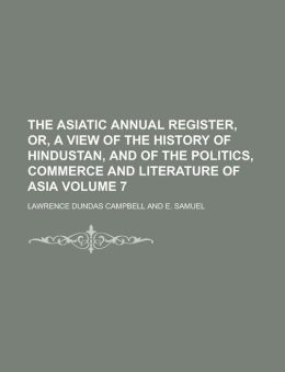 The Asiatic annual register, or, A View of the history of Hindustan, and of the politics, commerce and literature of Asia Volume 7