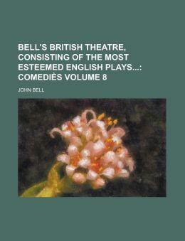 Bell's British Theatre, Consisting of the Most Esteemed English Plays Volume 8