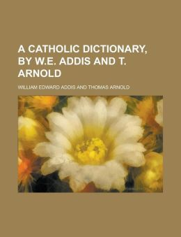 A Catholic dictionary, by W.E. Addis and T. Arnold