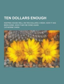 Ten Dollars Enough; Keeping House Well on Ten Dollars a Week; How It Has Been Done; How It May Be Done Again