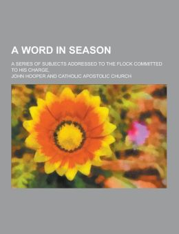 A Word in Season; A Series of Subjects Addressed to the Flock Committed to His Charge,