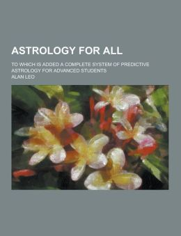 Astrology for All; To Which Is Added a Complete System of Predictive Astrology for Advanced Students