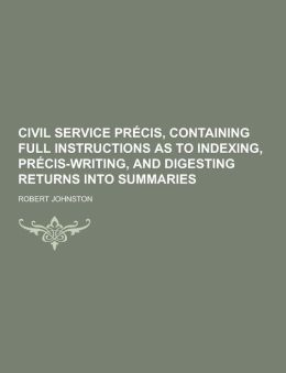 Civil service pr cis, containing full instructions as to indexing, pr cis-writing, and digesting returns into summaries