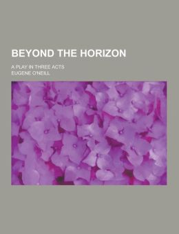 Beyond the Horizon; A Play in Three Acts