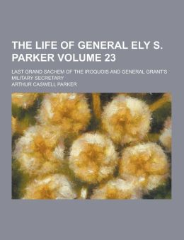The Life of General Ely S. Parker; Last Grand Sachem of the Iroquois and General Grant's Military Secretary Volume 23