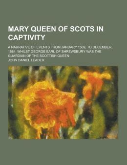 Mary Queen of Scots in Captivity; A Narrative of Events from January 1569, to December, 1584, Whilst George Earl of Shrewsbury Was the Guardian of the