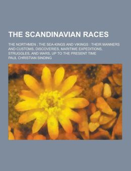 The Scandinavian Races; The Northmen; The Sea-Kings and Vikings: Their Manners and Customs, Discoveries, Maritime Expeditions, Struggles, and Wars, Up