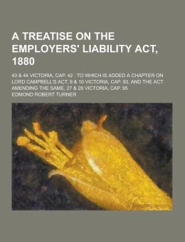 A Treatise on the Employers' Liability ACT, 1880; 43 & 44 Victoria, Cap. 42: To Which Is Added a Chapter on Lord Campbell's ACT, 9 & 10 Victoria, CA