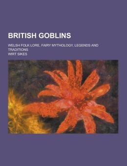British Goblins; Welsh Folk Lore, Fairy Mythology, Legends and Traditions