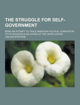 The Struggle for Self-Government; Being an Attempt to Trace American Political Corruption to Its Sources in Six States of the United States
