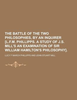 The Battle of the Two Philosophies, by an Inquirer [L.F.M. Phillipps. a Study of J.S. Mill's an Examination of Sir William Hamilton's Philosophy]