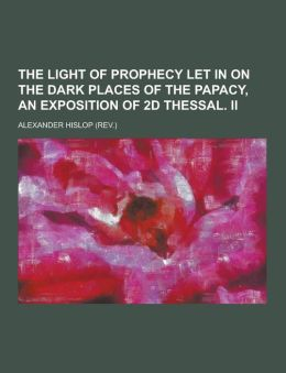 The Light of Prophecy Let in on the Dark Places of the Papacy, an Exposition of 2D Thessal. II
