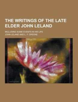 The Writings of the Late Elder John Leland; Including Some Events in His Life