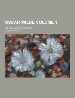 Oscar Wilde; His Life and Confessions Volume 1