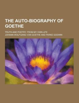The Auto-Biography of Goethe; Truth and Poetry: From My Own Life