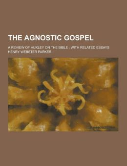 The Agnostic Gospel; A Review of Huxley on the Bible; With Related Essays