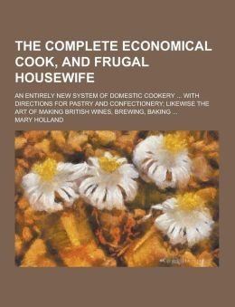 The Complete Economical Cook, and Frugal Housewife; An Entirely New System of Domestic Cookery ... with Directions for Pastry and Confectionery; Likew