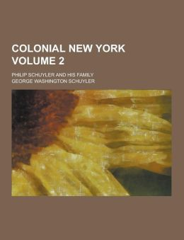 Colonial New York; Philip Schuyler and His Family Volume 2