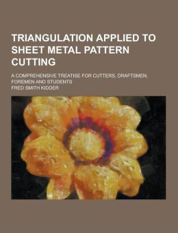 Triangulation applied to sheet metal pattern cutting; a comprehensive treatise for cutters, draftsmen, foremen and students