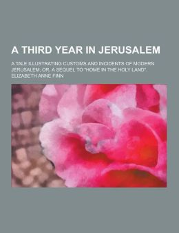 A Third Year in Jerusalem; A Tale Illustrating Customs and Incidents of Modern Jerusalem; Or, a Sequel to Home in the Holy Land.