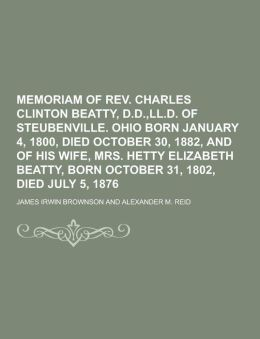 Memoriam of REV. Charles Clinton Beatty, D.D., LL.D. of Steubenville. Ohio Born January 4, 1800, Died October 30, 1882, and of His Wife, Mrs. Hetty El