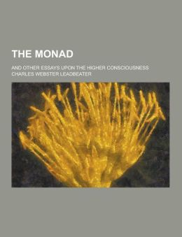 The Monad; And Other Essays Upon the Higher Consciousness