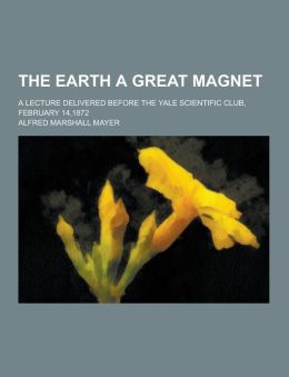 The earth a great magnet; a lecture delivered before the Yale scientific club, February 14,1872