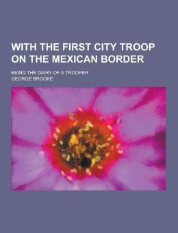 With the First City Troop on the Mexican Border; Being the Diary of a Trooper