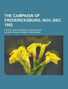 The Campaign of Fredericksburg, Nov.-Dec. 1862; A Study for Officers of Volunteers