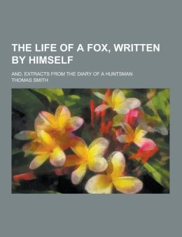The Life of a Fox, Written by Himself; And, Extracts from the Diary of a Huntsman