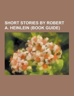 Short Stories by Robert A. Heinlein (Book Guide): -All You Zombies-, by His Bootstraps, -We Also Walk Dogs, the Roads Must Roll, the Man Who Sold the