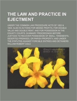 The Law and Practice in Ejectment; under the Common Law Procedure Acts of 1852 and 1854 Also in Actions for Mesne Profits, for Double Value and Double R