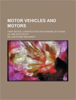 Motor Vehicles and Motors; Their Design, Construction and Working, by Steam, Oil and Electricity