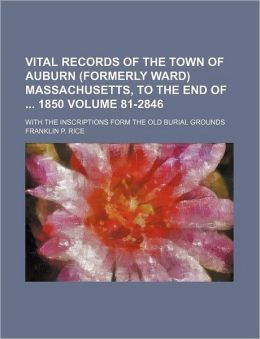 Vital Records of the Town of Auburn Massachusetts, to the End of 1850 Volume 81-2846; with the Inscriptions Form the Old Burial Groun