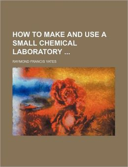 How to Make and Use a Small Chemical Laboratory