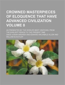 Crowned Masterpieces of Eloquence That Have Advanced Civilization Volume 8; As Presented by the World's Best Orations, from the Earliest Period to the