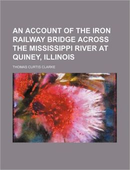 An Account of the Iron Railway Bridge Across the Mississippi River at Quiney, Illinois