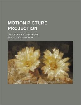 Motion Picture Projection; an Elementary Text-Book