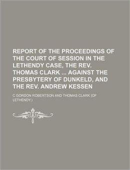 Report of the Proceedings of the Court of Session in the Lethendy Case, the Rev Thomas Clark Against the Presbytery of Dunkeld, and the Rev Andrew