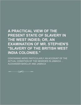 A Practical View of the Present State of Slavery in the West Indies; or, an Examination of Mr Stephen's Slavery of the British West India Colonies