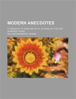 Modern Anecdotes; A Treasury of Wise and Witty Sayings of the Last Hundred Years