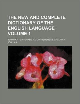 The New and Complete Dictionary of the English Language Volume 1; to Which Is Prefixed, a Comprehensive Grammar
