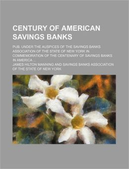 Century of American Savings Banks; Pub. Under the Auspices of the Savings Banks Association of the State of New York in Commemoration of the Centenary