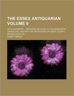 The Essex Antiquarian Volume 9; An Illustrated Magazine Devoted to the Biography, Genealogy, History and Antiquities of Essex County, Massachusetts