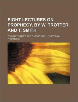 Eight Lectures on Prophecy, by W Trotter and T Smith