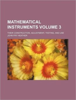 Mathematical Instruments Volume 3; Their Construction, Adjustment, Testing, and Use